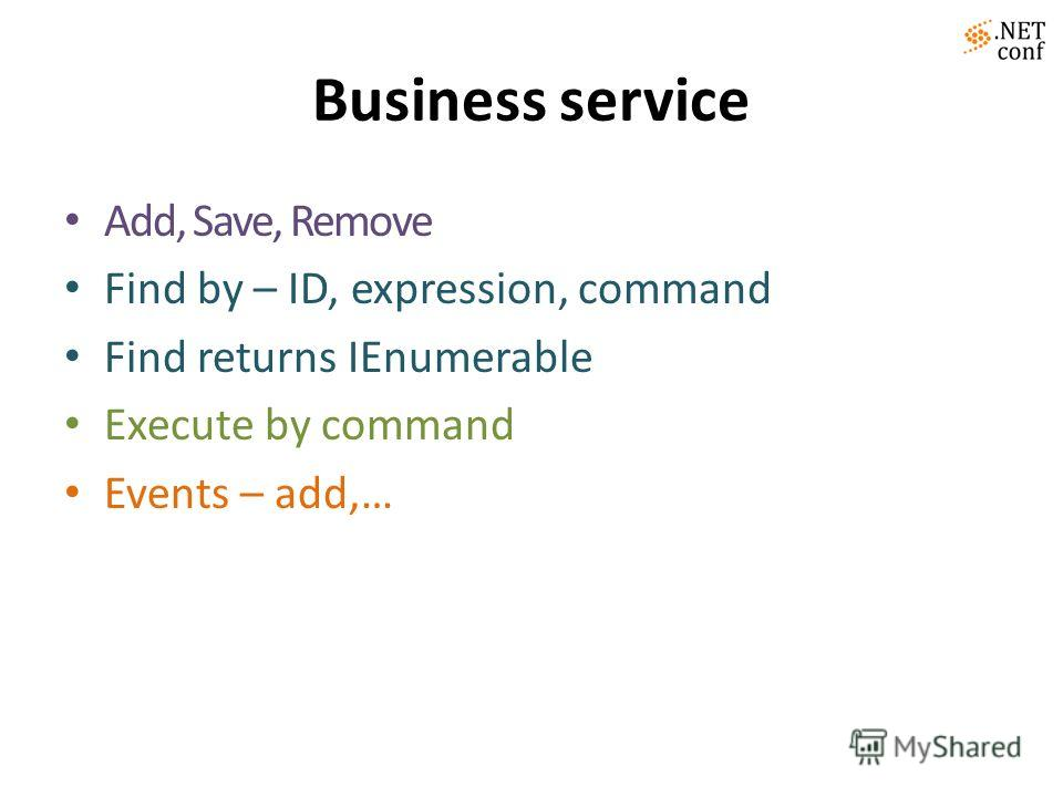 Business service Add, Save, Remove Find by – ID, expression, command Find returns IEnumerable Execute by command Events – add,…