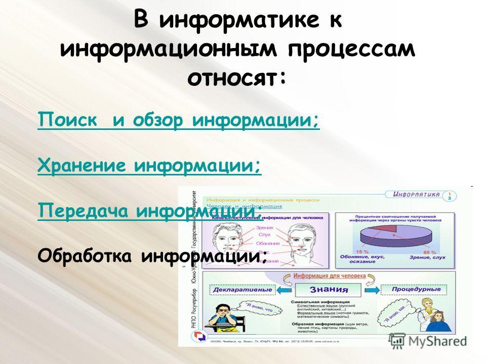 В информатике к информационным процессам относят: Поиск и обзор информации; Хранение информации; Передача информации; Обработка информации;