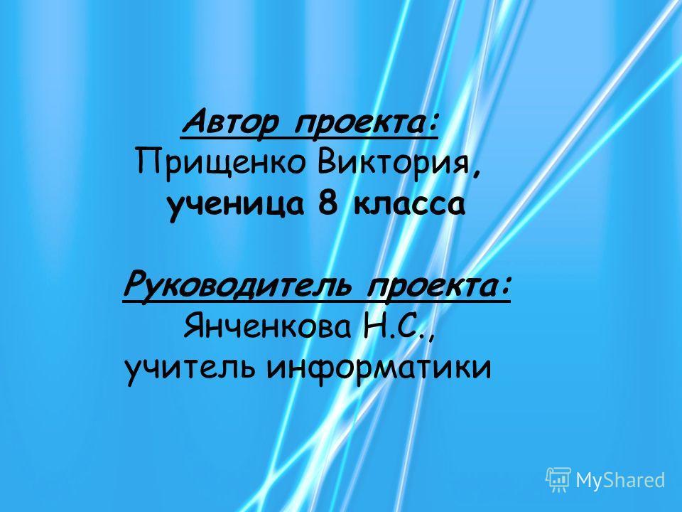 Автор проекта: Прищенко Виктория, ученица 8 класса Руководитель проекта: Янченкова Н.С., учитель информатики