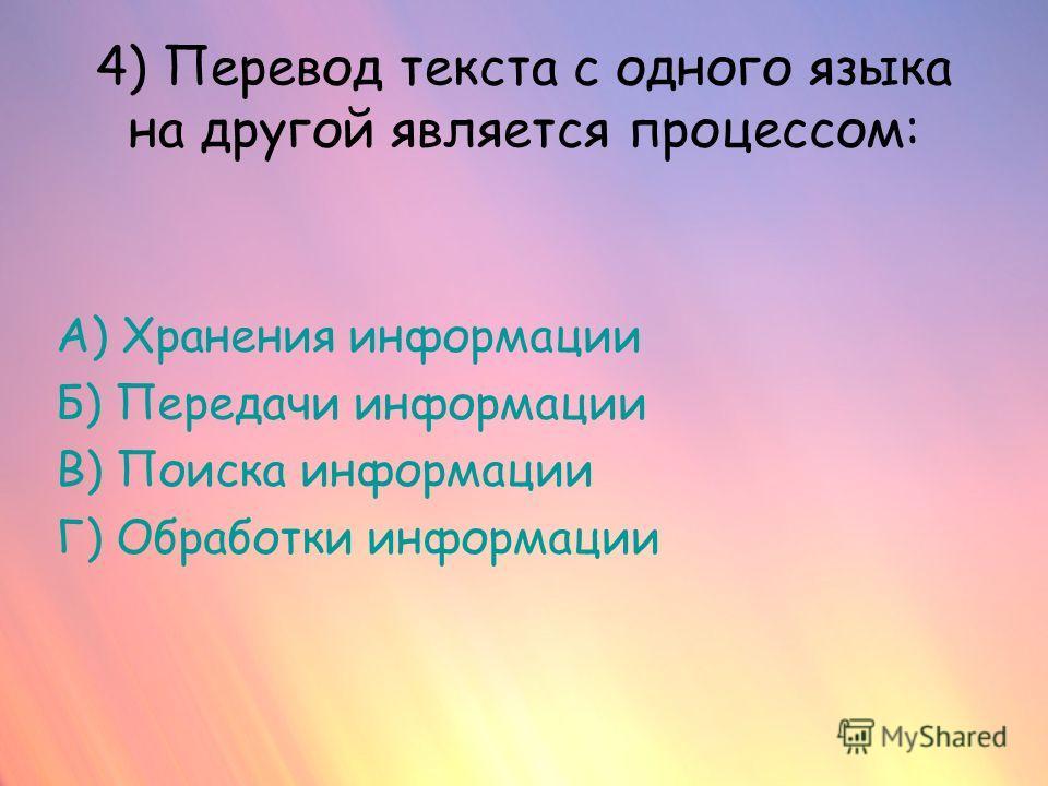 4) Перевод текста с одного языка на другой является процессом: А) Хранения информации Б) Передачи информации В) Поиска информации Г) Обработки информации
