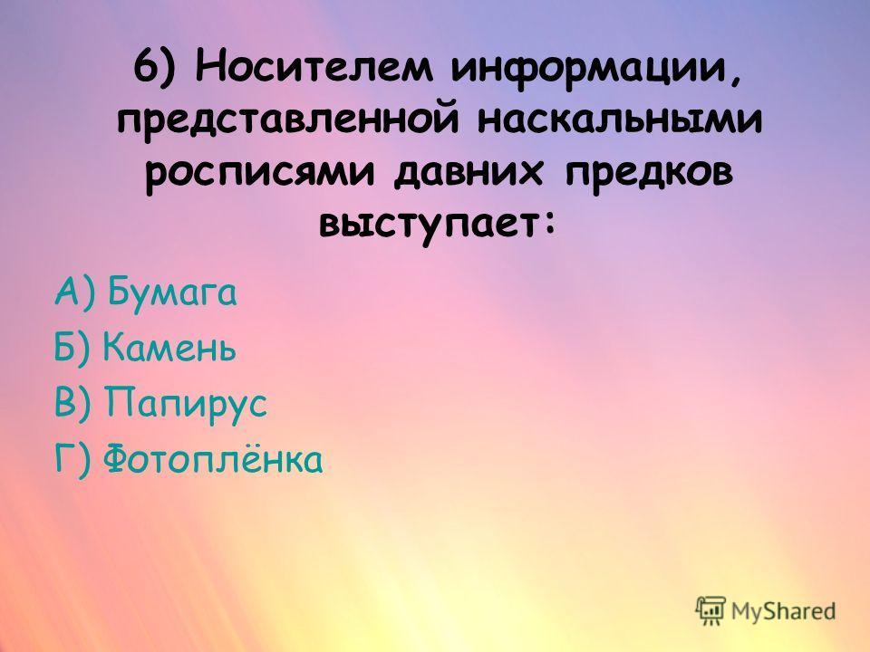 6) Носителем информации, представленной наскальными росписями давних предков выступает: А) Бумага Б) Камень В) Папирус Г) Фотоплёнка
