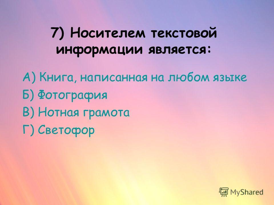 7) Носителем текстовой информации является: А) Книга, написанная на любом языке Б) Фотография В) Нотная грамота Г) Светофор