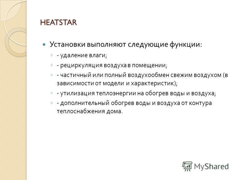 HEATSTAR Система удаления влаги базируется на принципе теплонасоса фреонового контура. Влажный воздух охлаждается в холодном радиаторе ниже точки росы, появляется конденсат, который отводится в канализацию, и затем воздух согревается в горячем радиат
