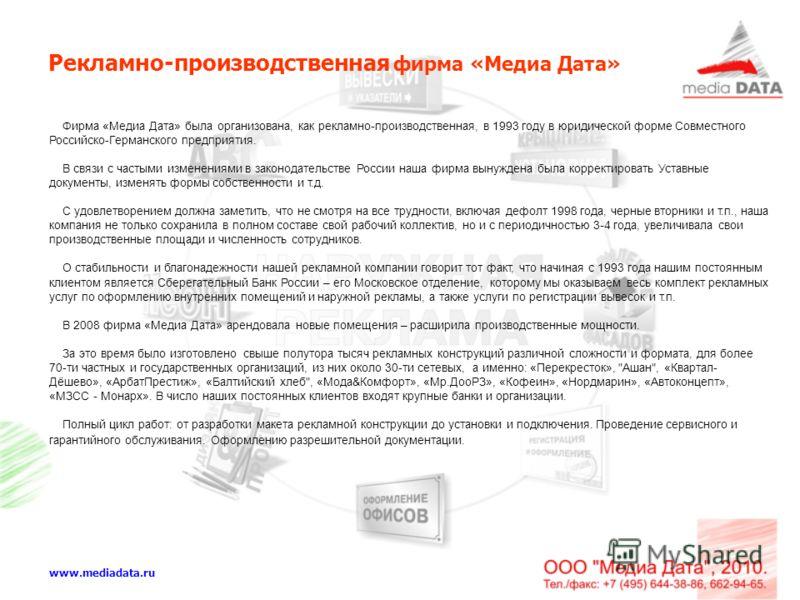 Рекламно-производственная фирма «Медиа Дата» www.mediadata.ru Фирма «Медиа Дата» была организована, как рекламно-производственная, в 1993 году в юридической форме Совместного Российско-Германского предприятия. В связи с частыми изменениями в законода