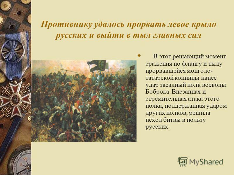 Противнику удалось прорвать левое крыло русских и выйти в тыл главных сил В этот решающий момент сражения по флангу и тылу прорвавшейся монголо- татарской конницы нанес удар засадный полк воеводы Боброка. Внезапная и стремительная атака этого полка,
