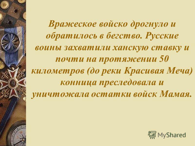 Вражеское войско дрогнуло и обратилось в бегство. Русские воины захватили ханскую ставку и почти на протяжении 50 километров (до реки Красивая Меча) конница преследовала и уничтожала остатки войск Мамая.