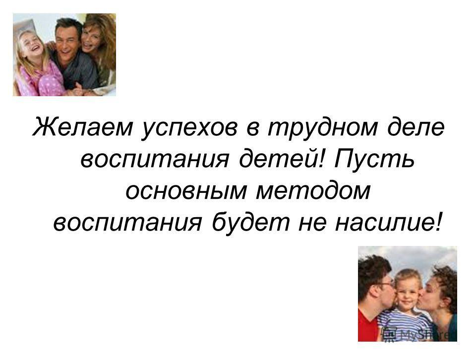 Желаем успехов в трудном деле воспитания детей! Пусть основным методом воспитания будет не насилие!