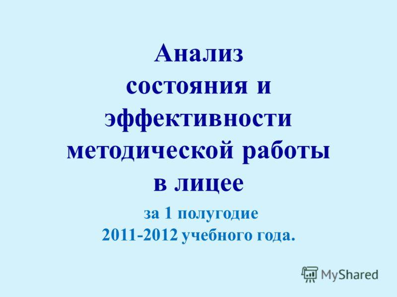 Анализ состояния и эффективности методической работы в лицее за 1 полугодие 2011-2012 учебного года.