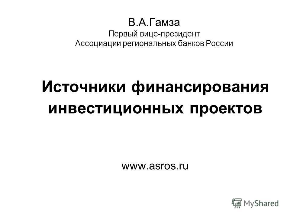 В.А.Гамза Первый вице-президент Ассоциации региональных банков России Источники финансирования инвестиционных проектов www.asros.ru