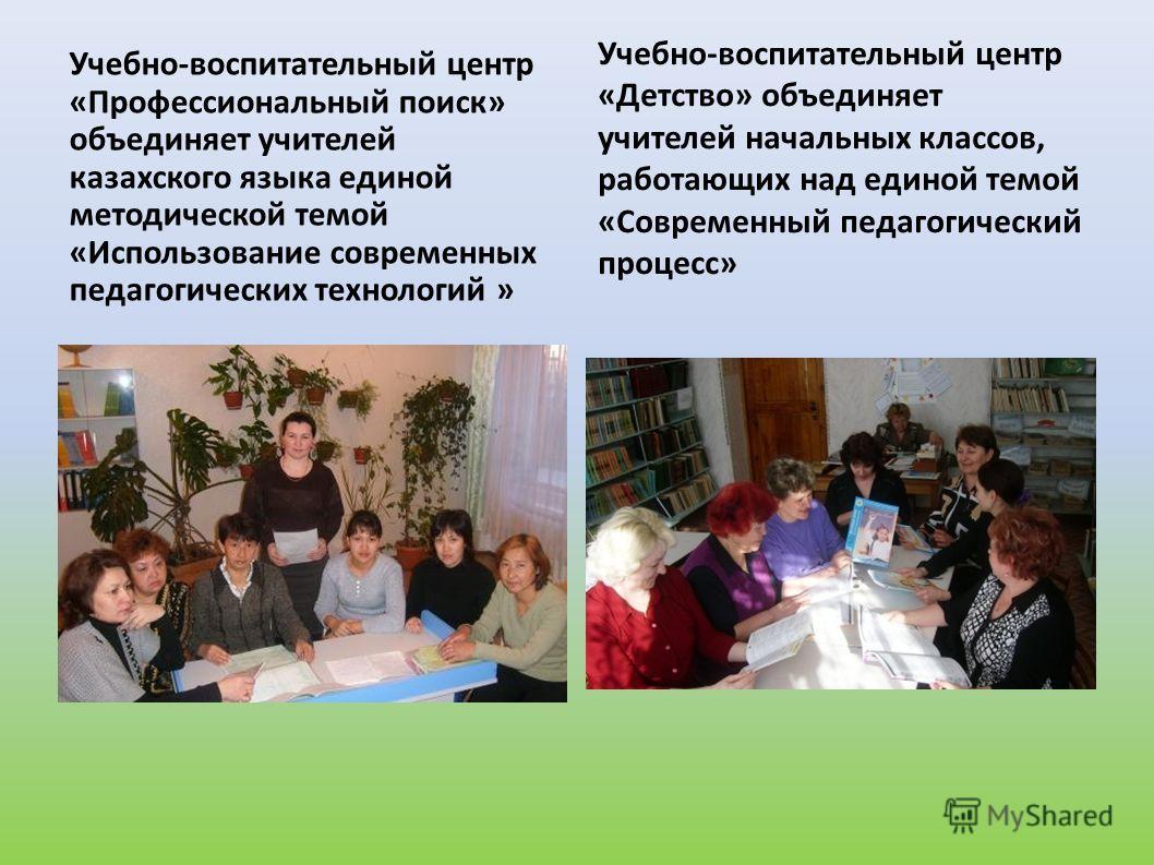 Учебно-воспитательный центр «Профессиональный поиск» объединяет учителей казахского языка единой методической темой «Использование современных педагогических технологий » Учебно-воспитательный центр «Детство» объединяет учителей начальных классов, ра