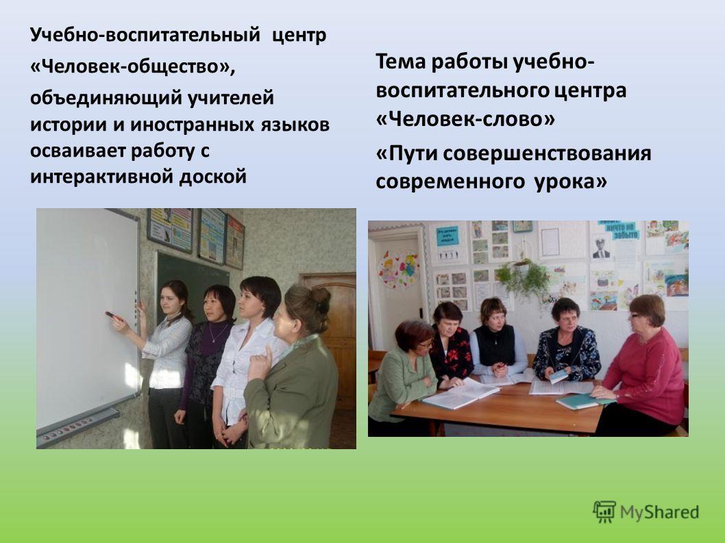 Учебно-воспитательный центр «Человек-общество», объединяющий учителей истории и иностранных языков осваивает работу с интерактивной доской Тема работы учебно- воспитательного центра «Человек-слово» «Пути совершенствования современного урока»
