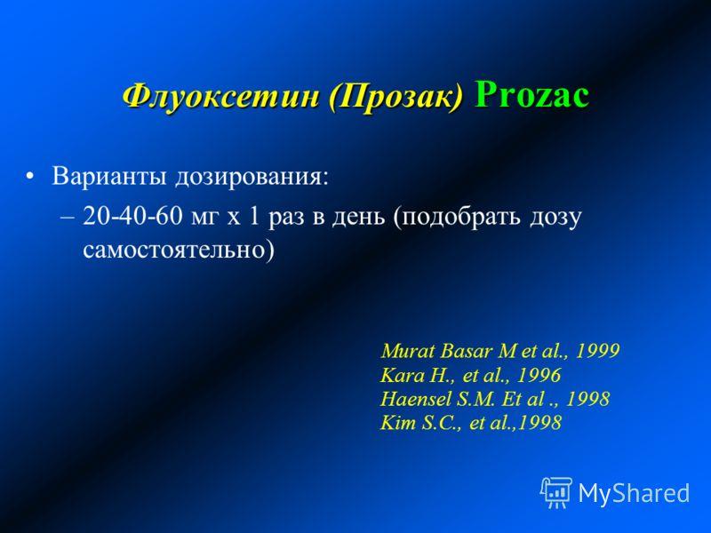 Флуоксетин (Прозак) Prozac Варианты дозирования: –20-40-60 мг х 1 раз в день (подобрать дозу самостоятельно) Murat Basar M et al., 1999 Kara H., et al., 1996 Haensel S.M. Et al., 1998 Kim S.C., et al.,1998