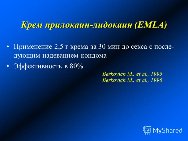 Крем прилокаин-лидокаин (EMLA) Применение 2,5 г крема за 30 мин до секса с после- дующим надеванием кондома Эффективность в 80% Berkovich M., et al., 1995 Berkovich M., et al., 1996