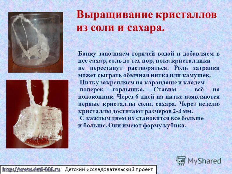 Выращивание кристаллов из соли и сахара. Банку заполняем горячей водой и добавляем в нее сахар, соль до тех пор, пока кристаллики не перестанут растворяться. Роль затравки может сыграть обычная нитка или камушек. Нитку закрепляем на карандаше и кладе