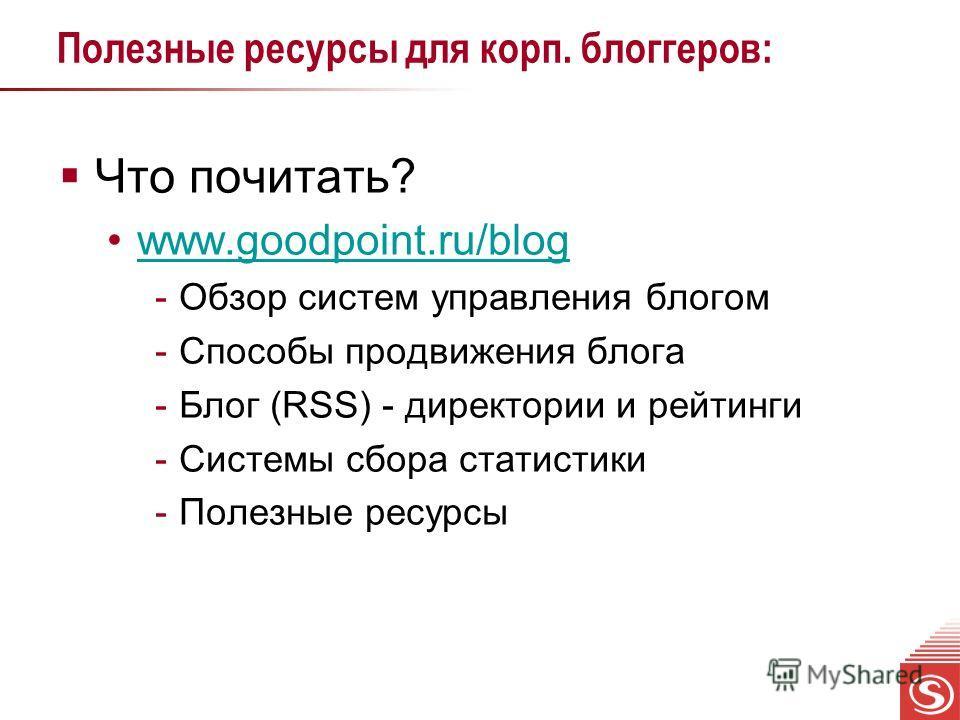 Полезные ресурсы для корп. блоггеров: Что почитать? www.goodpoint.ru/blog -Обзор систем управления блогом -Способы продвижения блога -Блог (RSS) - директории и рейтинги -Системы сбора статистики -Полезные ресурсы