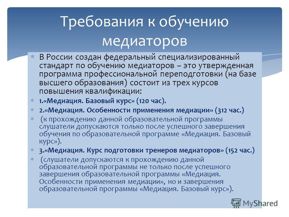 В России создан федеральный специализированный стандарт по обучению медиаторов – это утвержденная программа профессиональной переподготовки (на базе высшего образования) состоит из трех курсов повышения квалификации: 1.«Медиация. Базовый курс» (120 ч