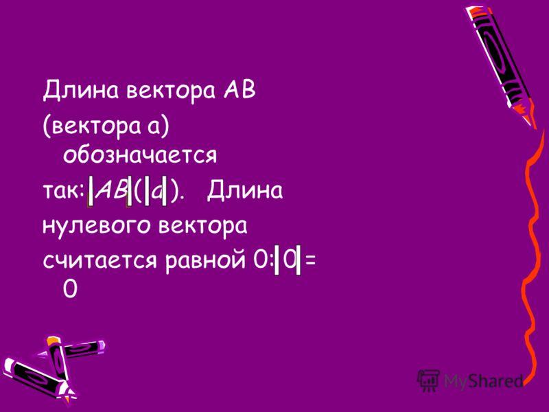 Длина вектора АВ (вектора а) обозначается так: АВ ( a ). Длина нулевого вектора считается равной 0: 0 = 0
