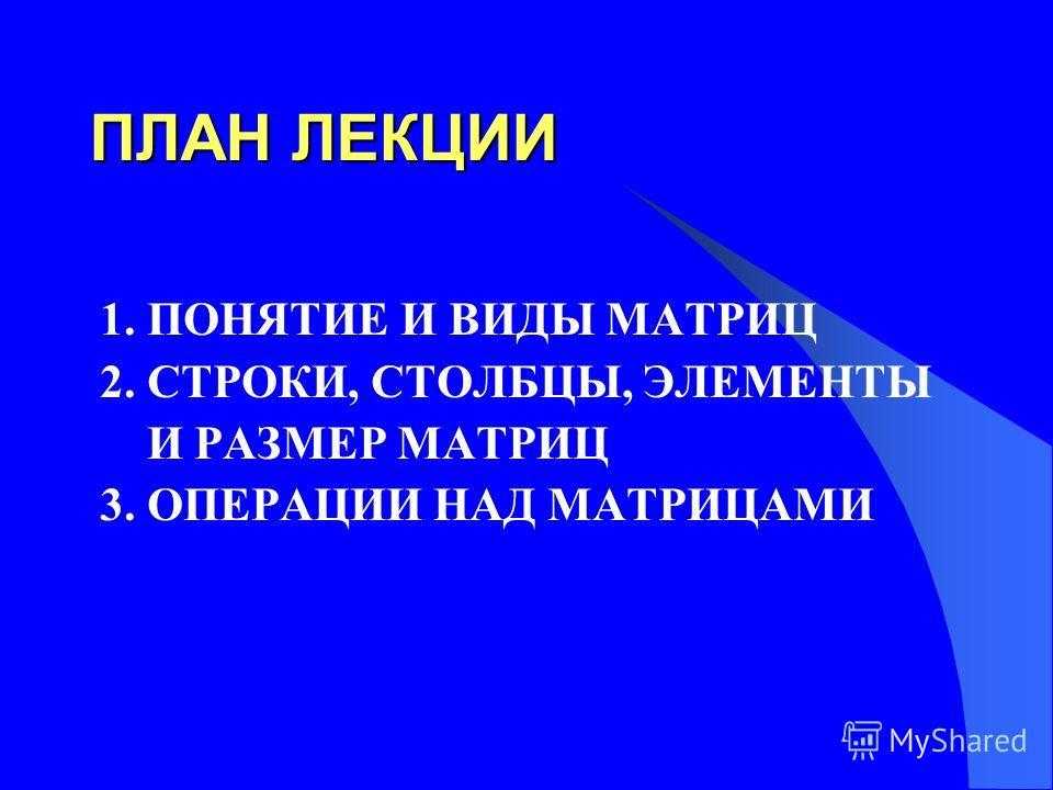ПЛАН ЛЕКЦИИ 1. ПОНЯТИЕ И ВИДЫ МАТРИЦ 2. СТРОКИ, СТОЛБЦЫ, ЭЛЕМЕНТЫ И РАЗМЕР МАТРИЦ 3. ОПЕРАЦИИ НАД МАТРИЦАМИ