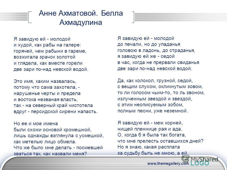 LOGO www.themegallery.com Анне Ахматовой. Белла Ахмадулина Я завидую ей - молодой и худой, как рабы на галере: горячей, чем рабыни в гареме, возжигала зрачок золотой и глядела, как вместе горели две зари по-над невской водой. Это имя, каким назвалась
