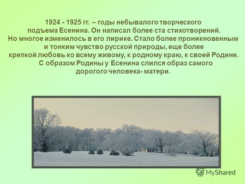 1924 - 1925 гг. – годы небывалого творческого подъема Есенина. Он написал более ста стихотворений. Но многое изменилось в его лирике. Стало более проникновенным и тонким чувство русской природы, еще более крепкой любовь ко всему живому, к родному кра