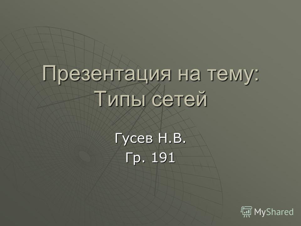Презентация на тему: Типы сетей Гусев Н.В. Гр. 191