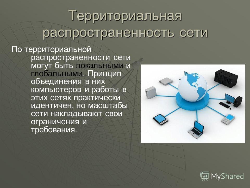 Территориальная распространенность сети По территориальной распространенности сети могут быть локальными и глобальными. Принцип объединения в них компьютеров и работы в этих сетях практически идентичен, но масштабы сети накладывают свои ограничения и