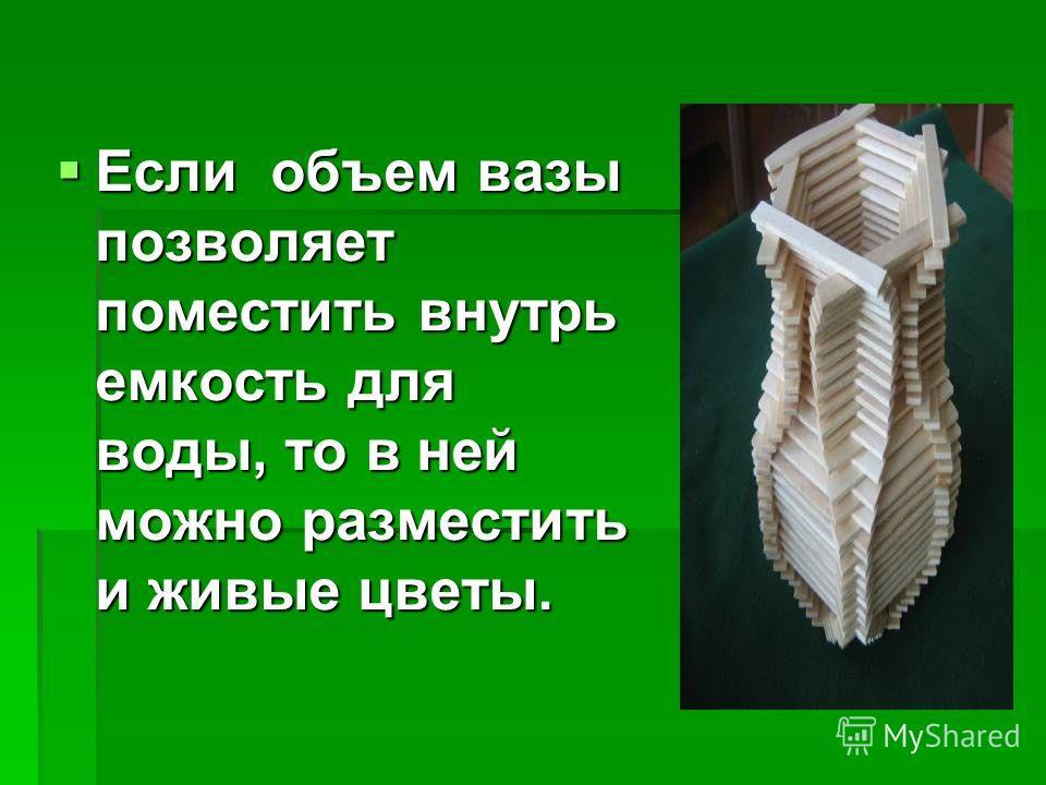 Если объем вазы позволяет поместить внутрь емкость для воды, то в ней можно разместить и живые цветы. Если объем вазы позволяет поместить внутрь емкость для воды, то в ней можно разместить и живые цветы.