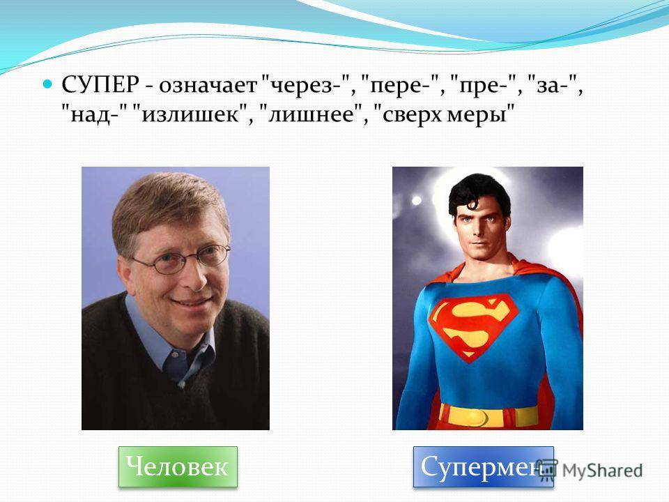 СУПЕР - означает через-, пере-, пре-, за-, над- излишек, лишнее, сверх меры Человек Супермен