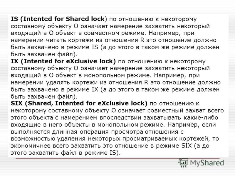 IS (Intented for Shared lock) по отношению к некоторому составному объекту O означает намерение захватить некоторый входящий в O объект в совместном режиме. Например, при намерении читать кортежи из отношения R это отношение должно быть захвачено в р