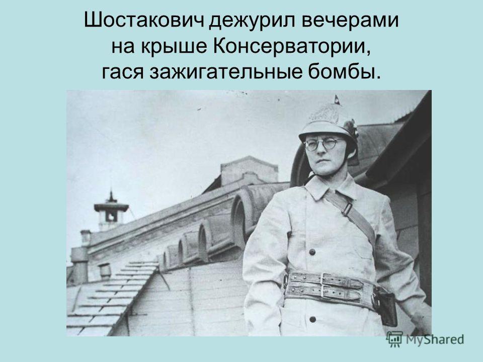 Шостакович дежурил вечерами на крыше Консерватории, гася зажигательные бомбы.