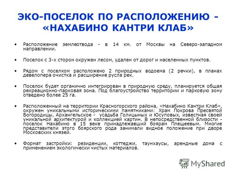 ЭКО-ПОСЕЛОК ПО РАСПОЛОЖЕНИЮ - «НАХАБИНО КАНТРИ КЛАБ» Расположение землеотвода - в 14 км. от Москвы на Северо-западном направлении. Поселок с 3-х сторон окружен лесом, удален от дорог и населенных пунктов. Рядом с поселком расположено 2 природных водо