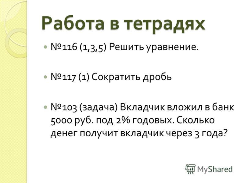 Работа в тетрадях 116 (1,3,5) Решить уравнение. 117 (1) Сократить дробь 103 ( задача ) Вкладчик вложил в банк 5000 руб. под 2% годовых. Сколько денег получит вкладчик через 3 года ?