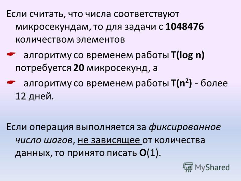 Если считать, что числа соответствуют микросекундам, то для задачи с 1048476 количеством элементов алгоритму со временем работы T(log n) потребуется 20 микросекунд, a алгоритму со временем работы Т(n 2 ) - более 12 дней. Если операция выполняется за