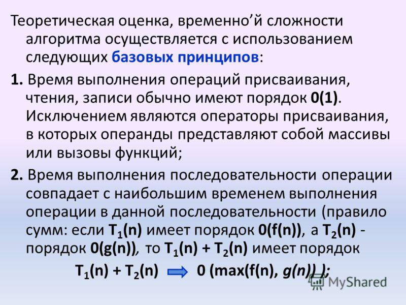 Теоретическая оценка, временной сложности алгоритма осуществляется с использованием следующих базовых принципов: 1. Время выполнения операций присваивания, чтения, записи обычно имеют порядок 0(1). Исключением являются операторы присваивания, в котор