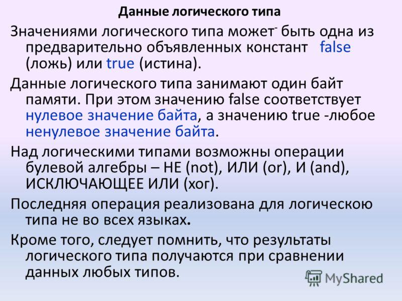 Данные логического типа Значениями логического типа может - быть одна из предварительно объявленных констант false (ложь) или true (истина). Данные логического типа занимают один байт памяти. При этом значению false соответствует нулевое значение бай