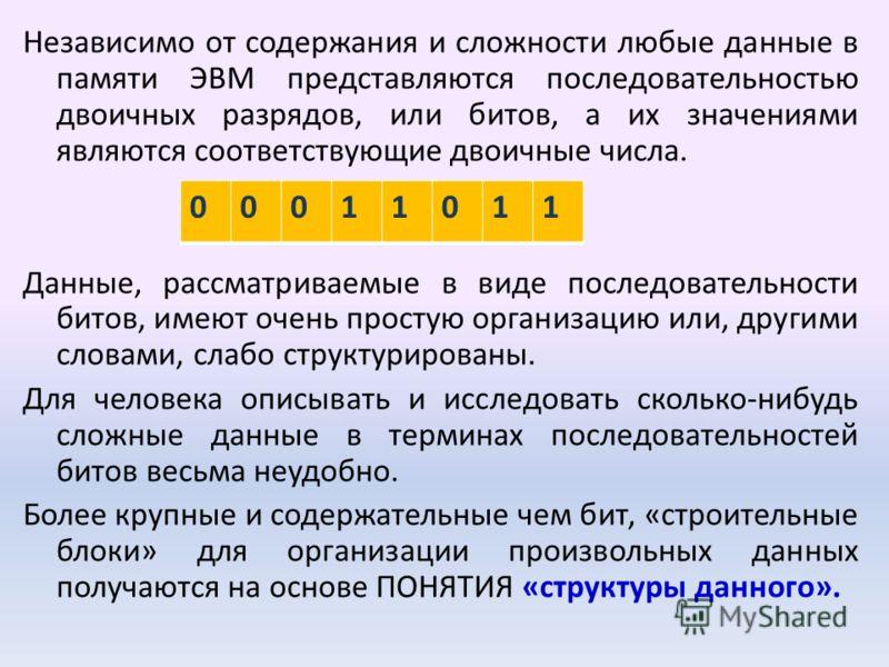 Независимо от содержания и сложности любые данные в памяти ЭВМ представляются последовательностью двоичных разрядов, или битов, а их значениями являются соответствующие двоичные числа. Данные, рассматриваемые в виде последовательности битов, имеют оч
