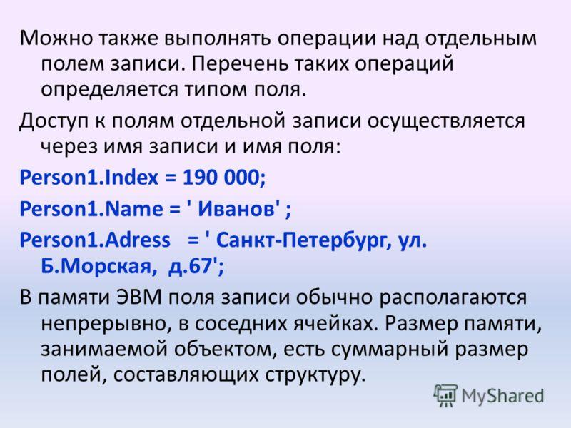 Можно также выполнять операции над отдельным полем записи. Перечень таких операций определяется типом поля. Доступ к полям отдельной записи осуществляется через имя записи и имя поля: Person1.Index = 190 000; Person1.Name = ' Иванов' ; Person1.Adress