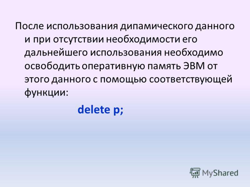 После использования дипамического данного и при oтcyтствии необходимости его дальнейшего использования необходимо освободить оперативную память ЭВМ от этого данного с помощью соответствующей функции: delete p;