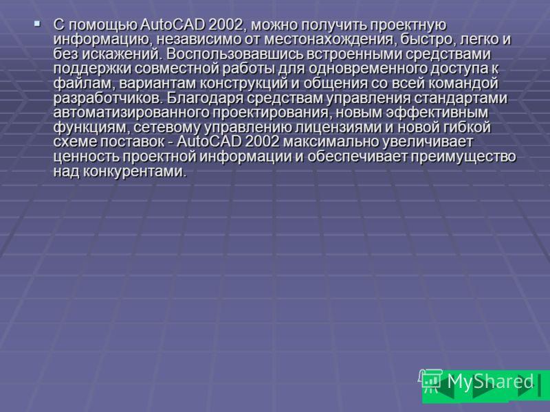 С помощью AutoCAD 2002, можно получить проектную информацию, независимо от местонахождения, быстро, легко и без искажений. Воспользовавшись встроенными средствами поддержки совместной работы для одновременного доступа к файлам, вариантам конструкций