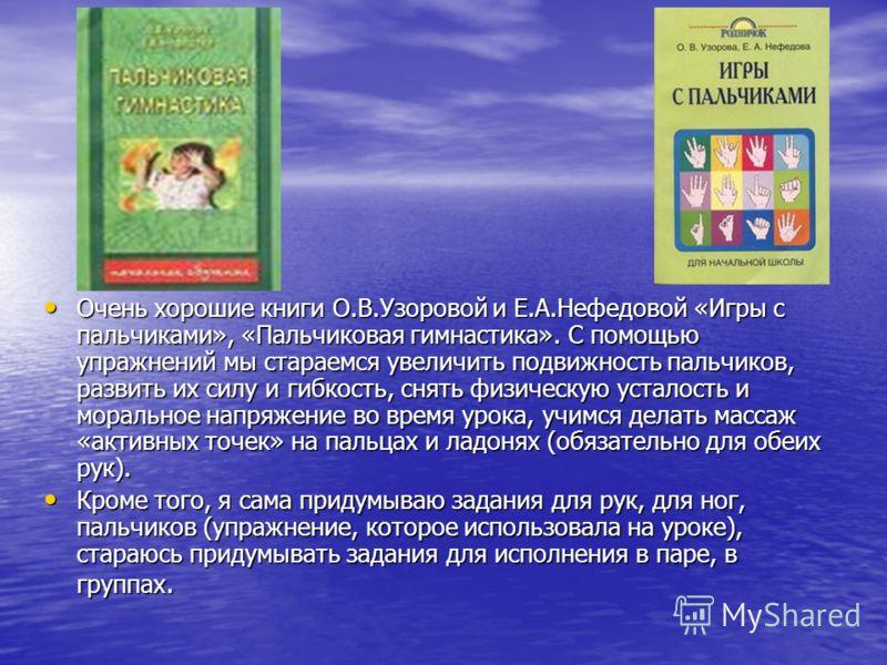 Очень хорошие книги О.В.Узоровой и Е.А.Нефедовой «Игры с пальчиками», «Пальчиковая гимнастика». С помощью упражнений мы стараемся увеличить подвижность пальчиков, развить их силу и гибкость, снять физическую усталость и моральное напряжение во время