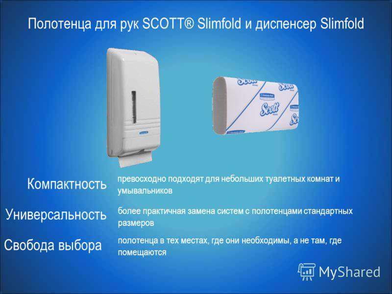 Полотенца для рук SCOTT® Slimfold и диспенсер Slimfold Компактность Универсальность Свобода выбора превосходно подходят для небольших туалетных комнат и умывальников более практичная замена систем с полотенцами стандартных размеров полотенца в тех ме