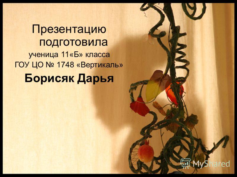 Презентацию подготовила ученица 11«Б» класса ГОУ ЦО 1748 «Вертикаль» Борисяк Дарья