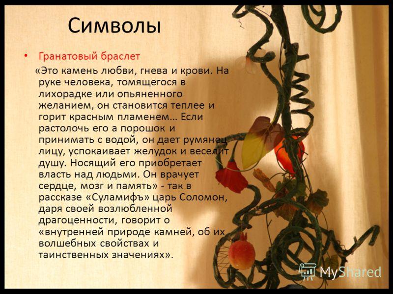 Символы Гранатовый браслет «Это камень любви, гнева и крови. На руке человека, томящегося в лихорадке или опьяненного желанием, он становится теплее и горит красным пламенем… Если растолочь его а порошок и принимать с водой, он дает румянец лицу, усп
