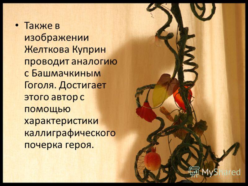 Также в изображении Желткова Куприн проводит аналогию с Башмачкиным Гоголя. Достигает этого автор с помощью характеристики каллиграфического почерка героя.