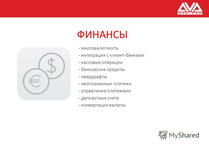 ФИНАНСЫ - многовалютность - интеграция с клиент-банками - кассовые операции - банковские кредиты - овердрафты - неопознанные платежи - управление платежами - депозитные счета - конвертация валюты