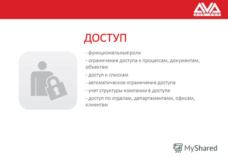 ДОСТУП - функциональные роли - ограничение доступа к процессам, документам, объектам - доступ к спискам - автоматическое ограничение доступа - учет структуры компании в доступе - доступ по отделам, департаментами, офисам, клиентам