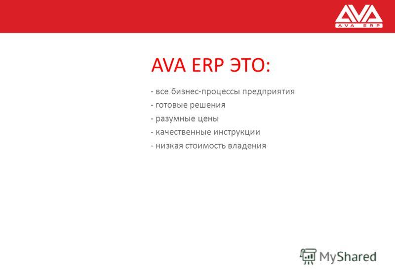 AVA ERP ЭТО: - все бизнес-процессы предприятия - готовые решения - разумные цены - качественные инструкции - низкая стоимость владения