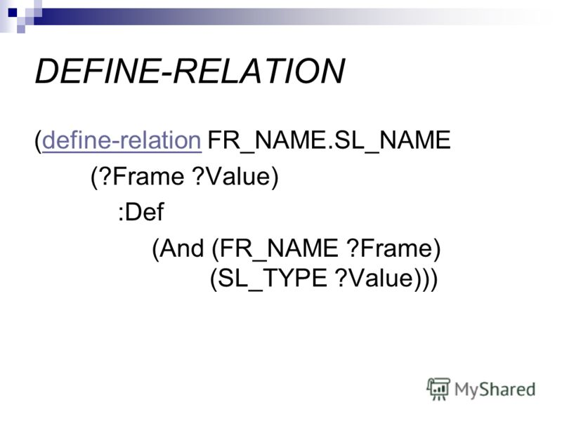 DEFINE-RELATION (define-relation FR_NAME.SL_NAMEdefine-relation (?Frame ?Value) :Def (And (FR_NAME ?Frame) (SL_TYPE ?Value)))