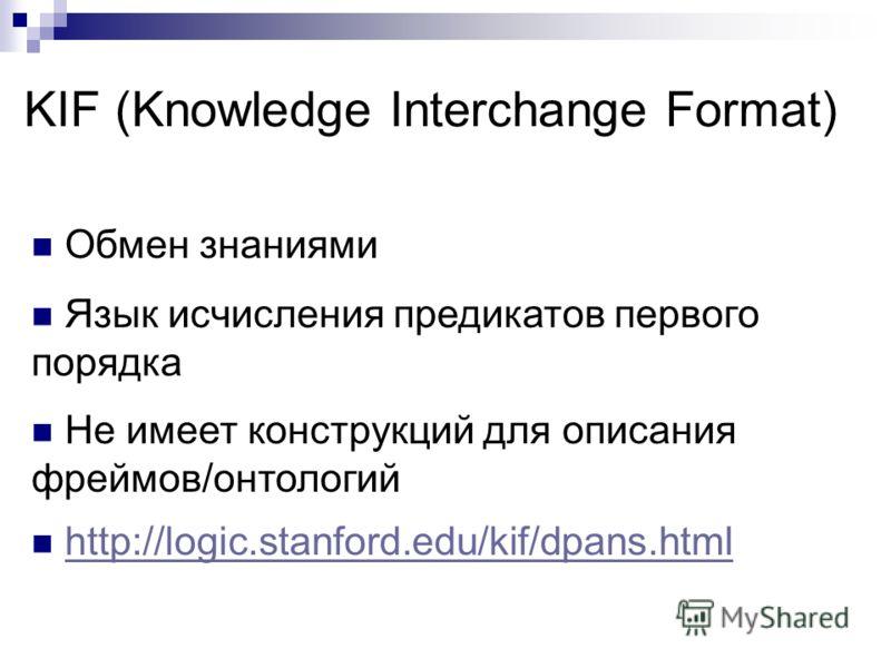 KIF (Knowledge Interchange Format) Обмен знаниями Язык исчисления предикатов первого порядка Не имеет конструкций для описания фреймов/онтологий http://logic.stanford.edu/kif/dpans.html