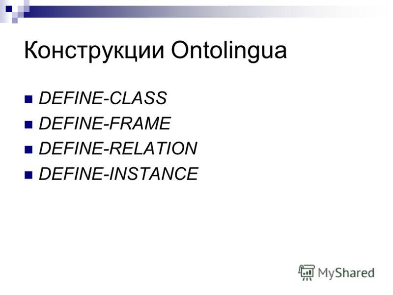 Конструкции Ontolingua DEFINE-CLASS DEFINE-FRAME DEFINE-RELATION DEFINE-INSTANCE